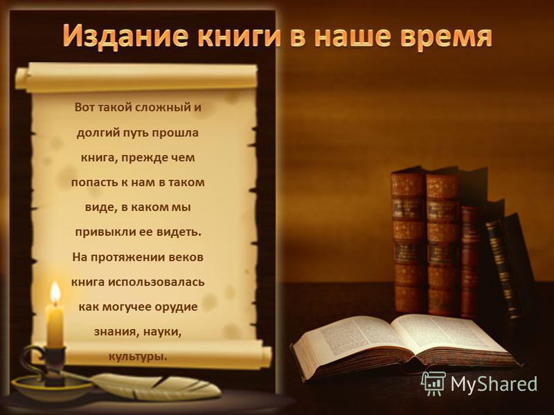 Вот такой сложный и долгий путь прошла книга, прежде чем попасть к нам в таком виде, в каком мы привыкли ее видеть. На протяжении веков книга использовалась как могучее орудие знания, науки, культуры.