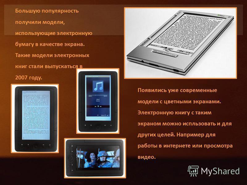 Большую популярность получили модели, использующие электронную бумагу в качестве экрана. Такие модели электронных книг стали выпускаться в 2007 году. Появились уже современные модели с цветными экранами. Электронную книгу с таким экраном можно испльз