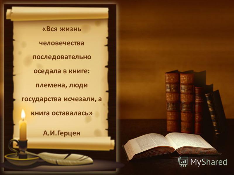 «Вся жизнь человечества последовательно оседала в книге: племена, люди государства исчезали, а книга оставалась» А.И.Герцен