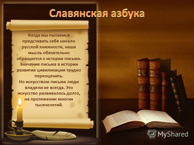 Когда мы пытаемся представить себе начало русской книжности, наша мысль обязательно обращается к истории письма. Значение письма в истории развития цивилизации трудно переоценить. Но искусством письма люди владели не всегда. Это искусство развивалось