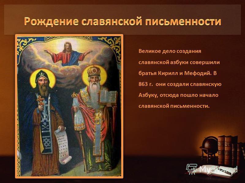 Великое дело создания славянской азбуки совершили братья Кирилл и Мефодий. В 863 г. они создали славянскую Азбуку, отсюда пошло начало славянской письменности.