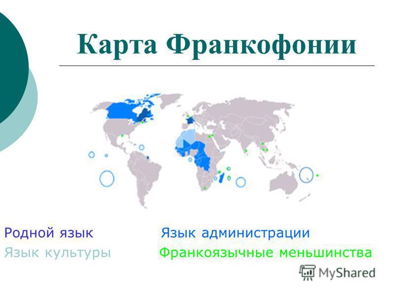 Карта Франкофонии Родной язык Язык администрации Язык культуры Франкоязычные меньшинства