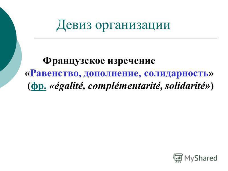 Девиз организации Французское изречение «Равенство, дополнение, солидарность» (фр. «égalité, complémentarité, solidarité»)фр.