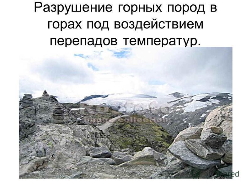 Разрушение горных пород в горах под воздействием перепадов температур.