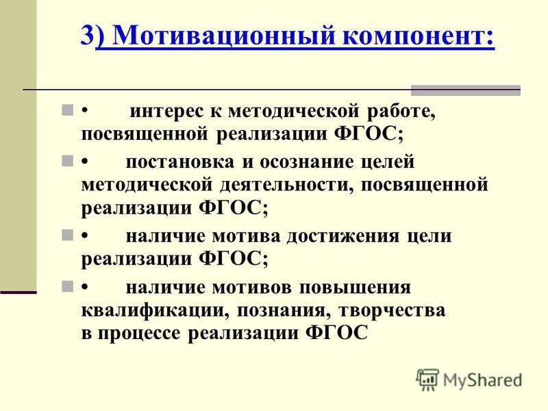 3) Мотивационный компонент: интерес к методической работе, посвященной реализации ФГОС; постановка и осознание целей методической деятельности, посвященной реализации ФГОС; наличие мотива достижения цели реализации ФГОС; наличие мотивов повышения ква