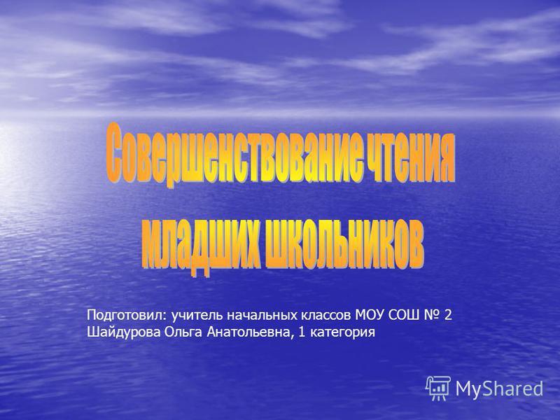 Подготовил: учитель начальных классов МОУ СОШ 2 Шайдурова Ольга Анатольевна, 1 категория