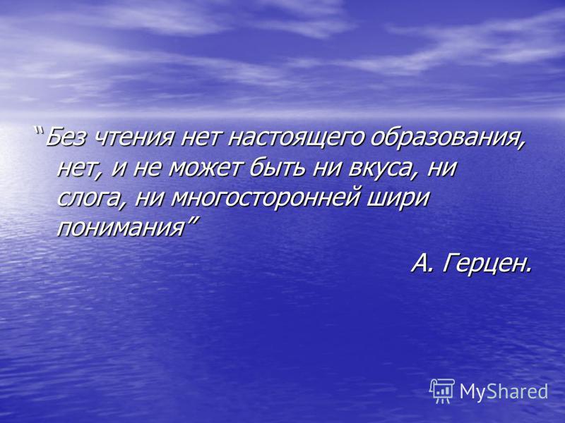Без чтения нет настоящего образования, нет, и не может быть ни вкуса, ни слога, ни многосторонней шири понимания А. Герцен.