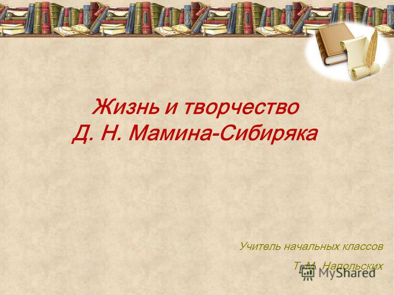 Жизнь и творчество Д. Н. Мамина-Сибиряка Учитель начальных классов Т. М. Напольских