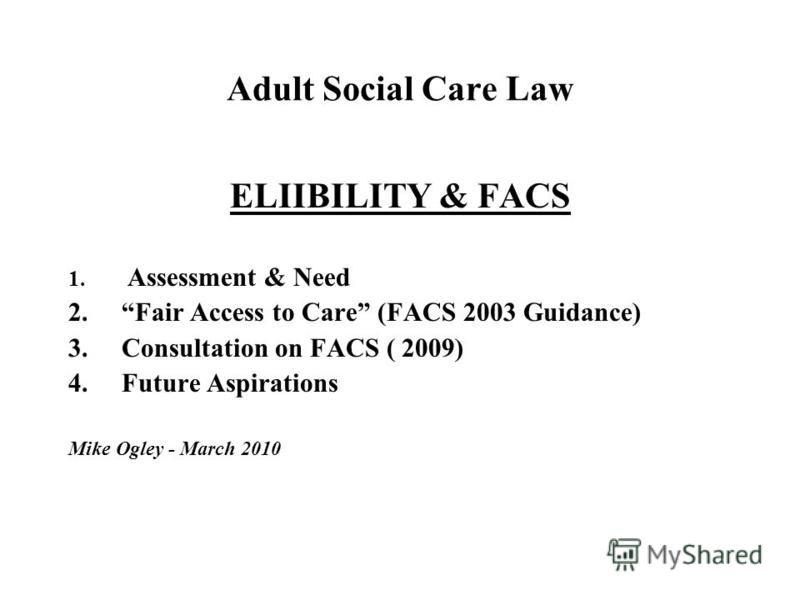 Adult Social Care Law ELIIBILITY & FACS 1. Assessment & Need 2.Fair Access to Care (FACS 2003 Guidance) 3.Consultation on FACS ( 2009) 4.Future Aspirations Mike Ogley - March 2010