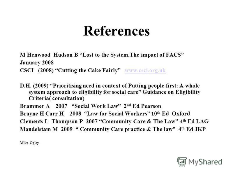 References M Henwood Hudson B Lost to the System.The impact of FACS January 2008 CSCI (2008) Cutting the Cake Fairly www.csci.org.ukwww.csci.org.uk D.H. (2009) Prioritising need in context of Putting people first: A whole system approach to eligibili