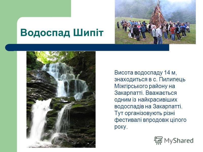Водоспад Шипіт Висота водоспаду 14 м, знаходиться в с. Пилипець Міжгірського району на Закарпатті. Вважається одним із найкрасивіших водоспадів на Закарпатті. Тут організовують різні фестивалі впродовж цілого року.