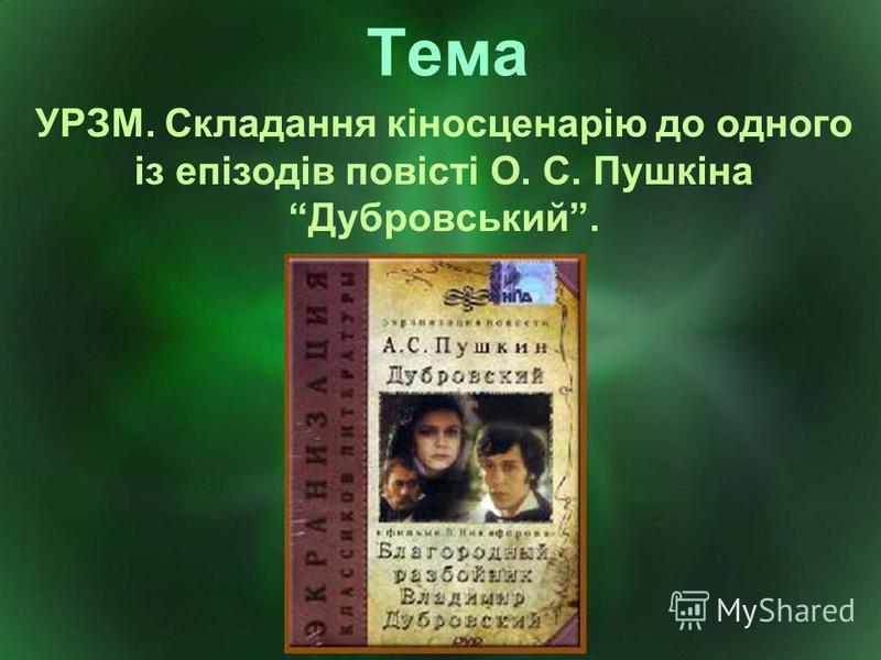 Тема УРЗМ. Складання кіносценарію до одного із епізодів повісті О. С. Пушкіна Дубровський.
