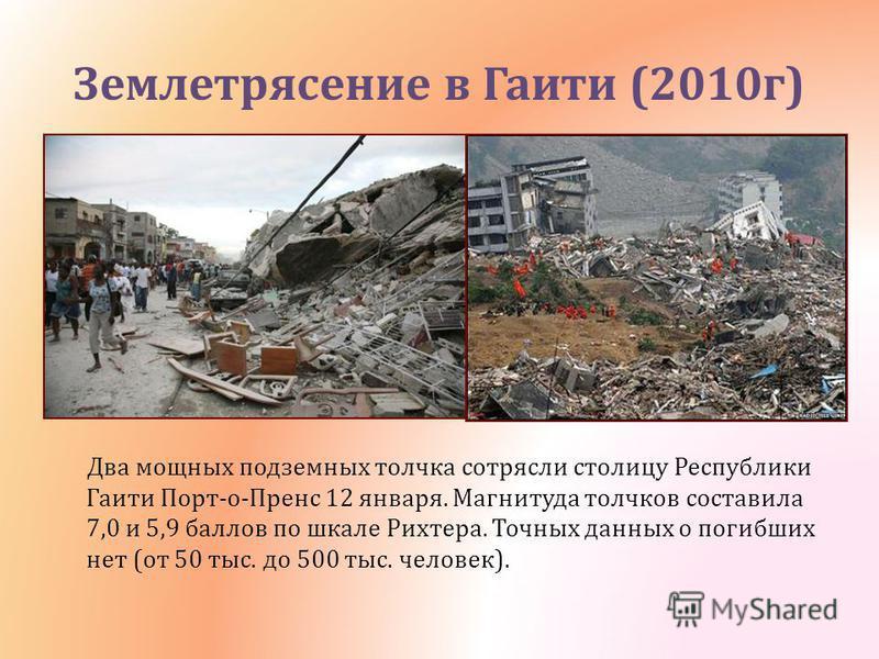 Землетрясение в Гаити (2010 г ) Два мощных подземных толчка сотрясли столицу Республики Гаити Порт - о - Пренс 12 января. Магнитуда толчков составила 7,0 и 5,9 баллов по шкале Рихтера. Точных данных о погибших нет ( от 50 тыс. до 500 тыс. человек ).