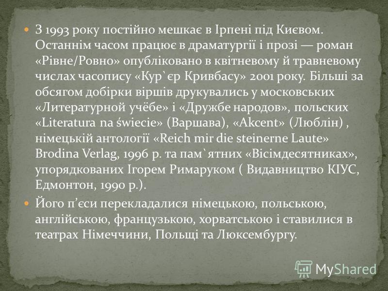 З 1993 року постійно мешкає в Ірпені під Києвом. Останнім часом працює в драматургії і прозі роман «Рівне/Ровно» опубліковано в квітневому й травневому числах часопису «Кур`єр Кривбасу» 2001 року. Більші за обсягом добірки віршів друкувались у москов