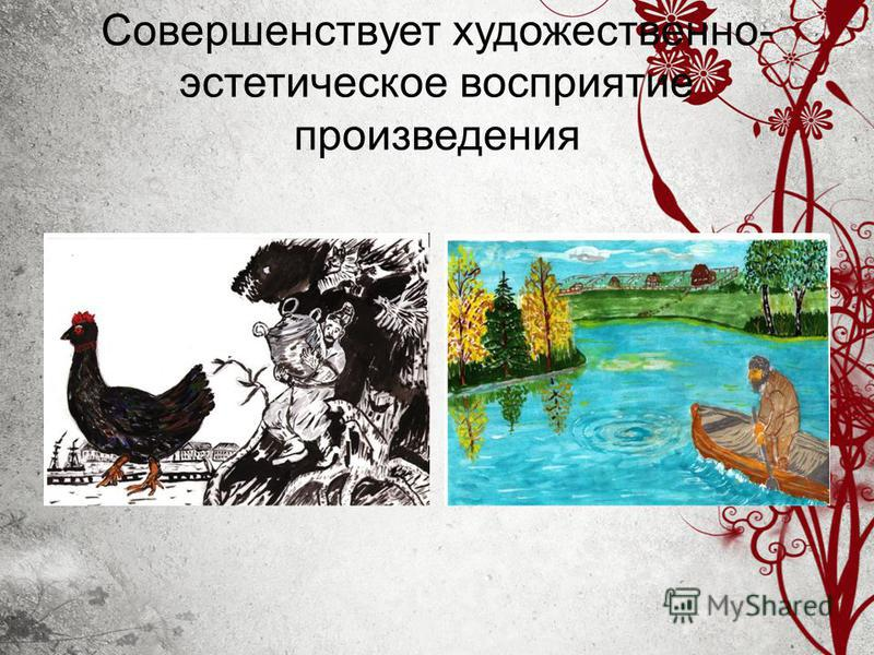Совершенствует художественно- эстетическое восприятие произведения
