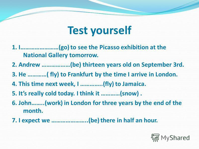 Test yourself 1. I……………………(go) to see the Picasso exhibition at the National Gallery tomorrow. 2. Andrew ………………(be) thirteen years old on September 3rd. 3. He …………( fly) to Frankfurt by the time I arrive in London. 4. This time next week, I …………..(fl