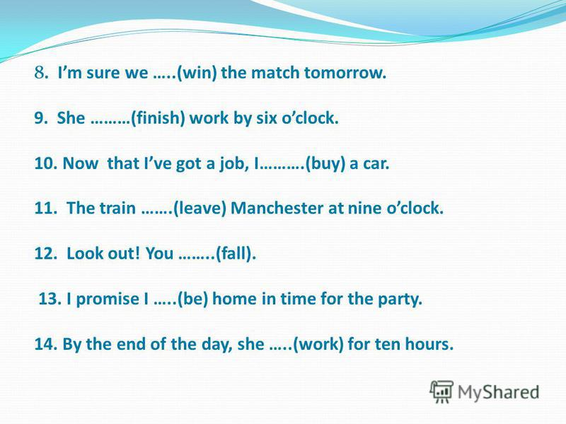 8. Im sure we …..(win) the match tomorrow. 9. She ………(finish) work by six oclock. 10. Now that Ive got a job, I……….(buy) a car. 11. The train …….(leave) Manchester at nine oclock. 12. Look out! You ……..(fall). 13. I promise I …..(be) home in time for