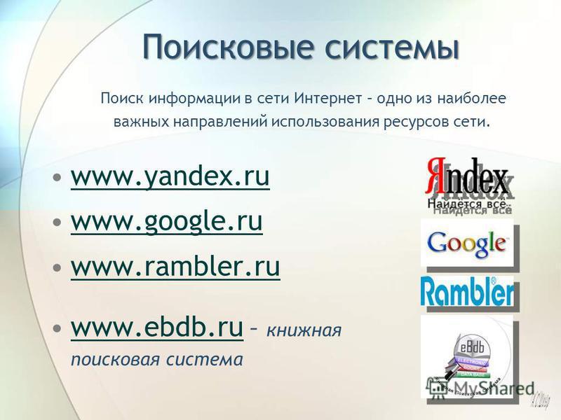 Поисковые системы www.yandex.ru www.google.ruwww.google.ru www.rambler.ru www.ebdb.ru – книжная поисковая системаwww.ebdb.ru Поиск информации в сети Интернет – одно из наиболее важных направлений использования ресурсов сети.