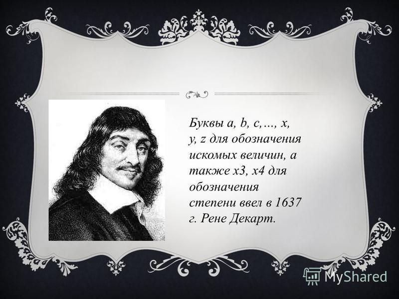 Буквы а, b, с,…, x, y, z для обозначения искомых величин, а также x3, x4 для обозначения степени ввел в 1637 г. Рене Декарт.