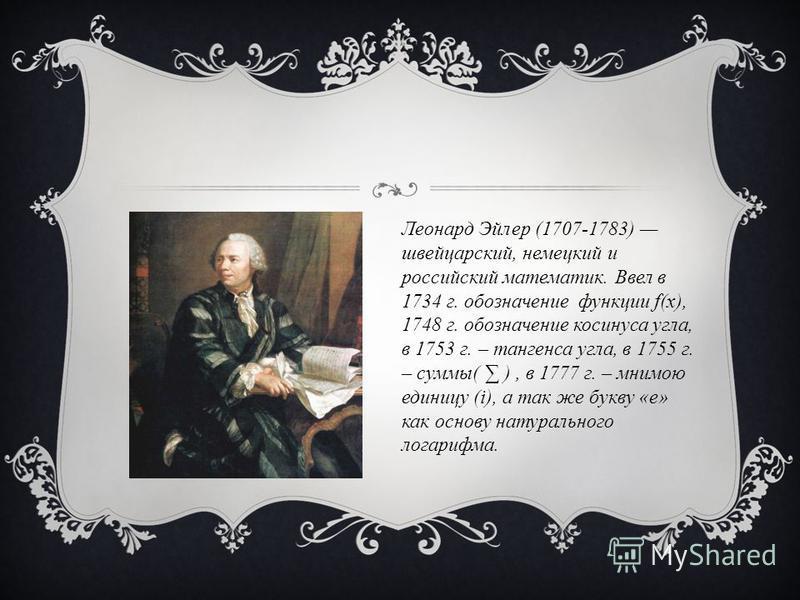 Леонард Эйлер (1707-1783) швейцарский, немецкий и российский математик. Ввел в 1734 г. обозначение функции f(x), 1748 г. обозначение косинуса угла, в 1753 г. – тангенса угла, в 1755 г. – суммы( ), в 1777 г. – мнимою единицу (i), а так же букву «е» ка
