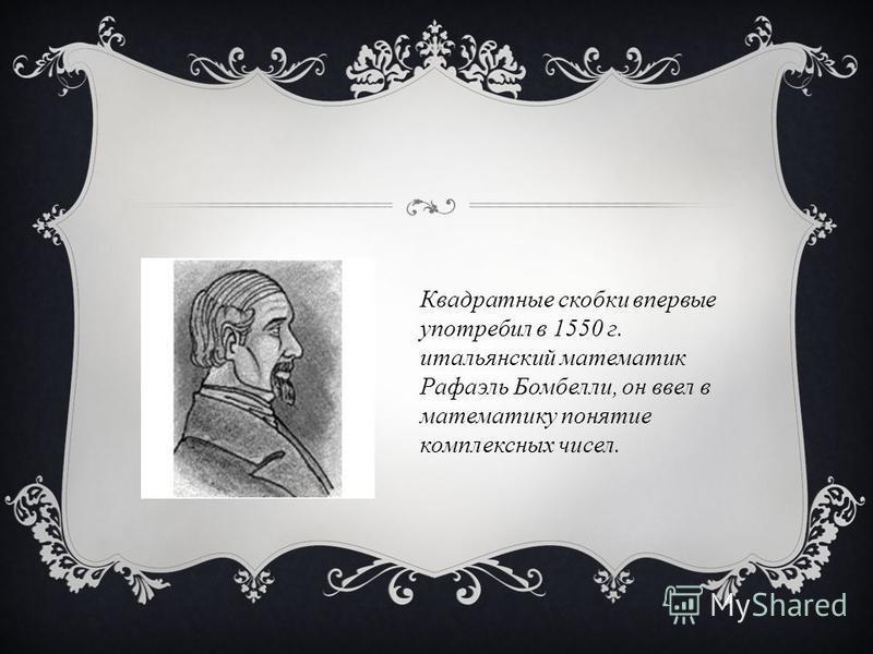 Квадратные скобки впервые употребил в 1550 г. итальянский математик Рафаэль Бомбелли, он ввел в математику понятие комплексных чисел.