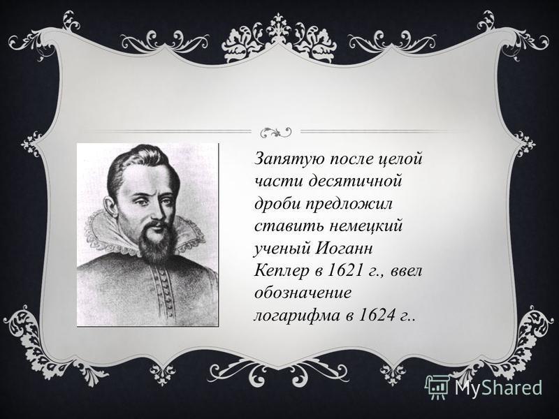 Запятую после целой части десятичной дроби предложил ставить немецкий ученый Иоганн Кеплер в 1621 г., ввел обозначение логарифма в 1624 г..