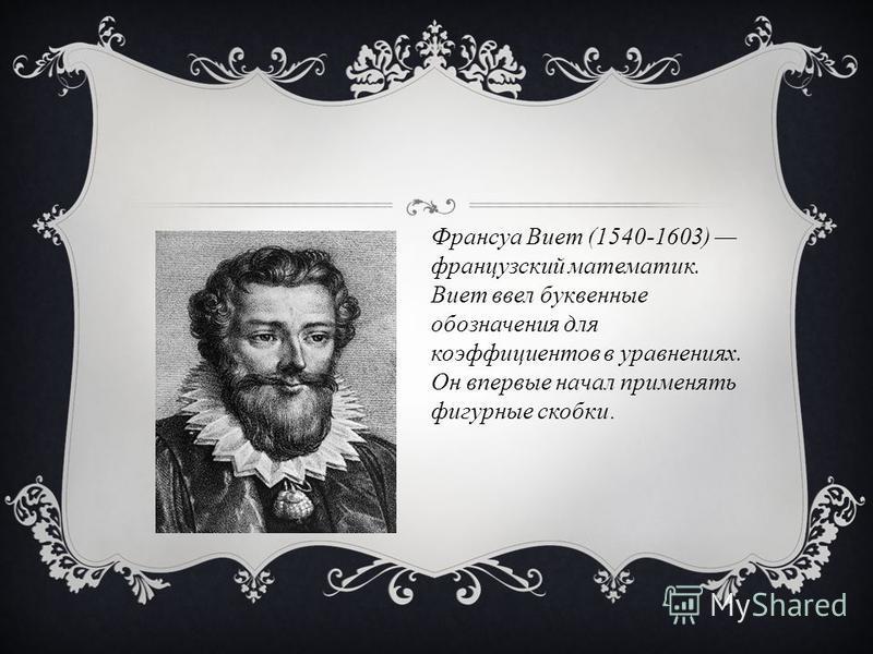Франсуа Виет (1540-1603) французский математик. Виет ввел буквенные обозначения для коэффициентов в уравнениях. Он впервые начал применять фигурные скобки.