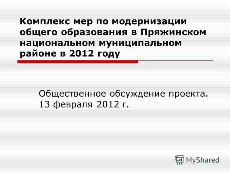 Комплекс мер по модернизации общего образования в Пряжинском национальном муниципальном районе в 2012 году Общественное обсуждение проекта. 13 февраля 2012 г.
