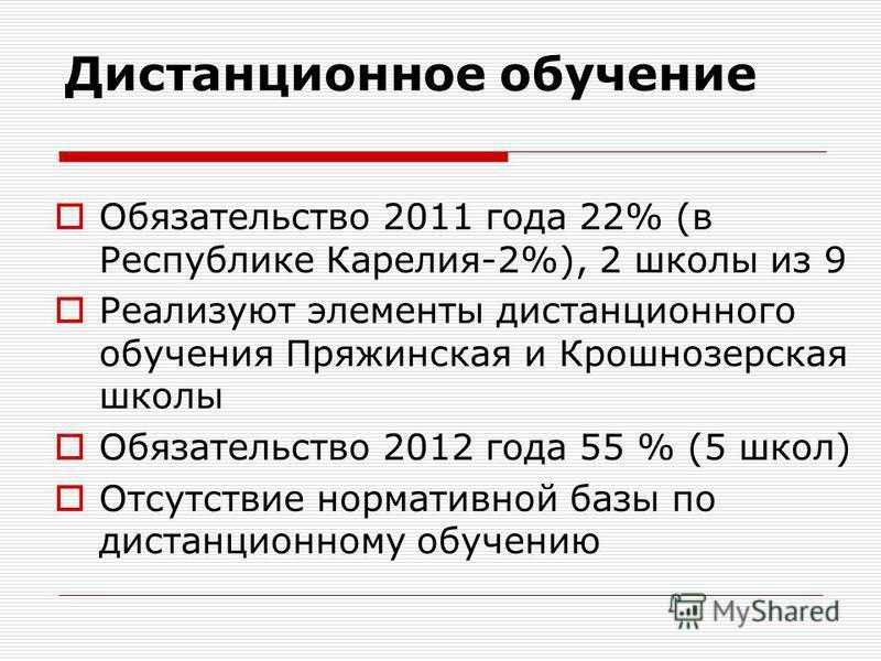 Дистанционное обучение Обязательство 2011 года 22% (в Республике Карелия-2%), 2 школы из 9 Реализуют элементы дистанционного обучения Пряжинская и Крошнозерская школы Обязательство 2012 года 55 % (5 школ) Отсутствие нормативной базы по дистанционному