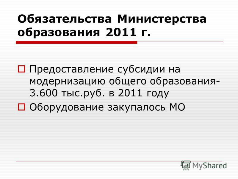 Обязательства Министерства образования 2011 г. Предоставление субсидии на модернизацию общего образования- 3.600 тыс.руб. в 2011 году Оборудование закупалось МО