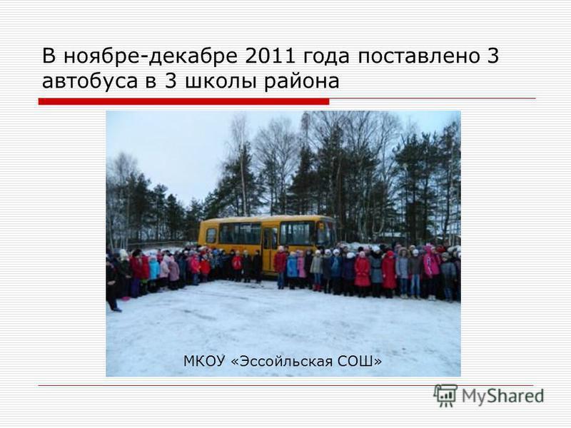 В ноябре-декабре 2011 года поставлено 3 автобуса в 3 школы района МКОУ «Эссойльская СОШ»