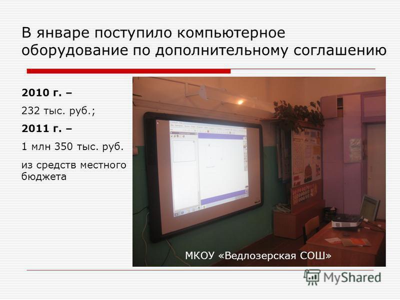 В январе поступило компьютерное оборудование по дополнительному соглашению МКОУ «Ведлозерская СОШ» 2010 г. – 232 тыс. руб.; 2011 г. – 1 млн 350 тыс. руб. из средств местного бюджета
