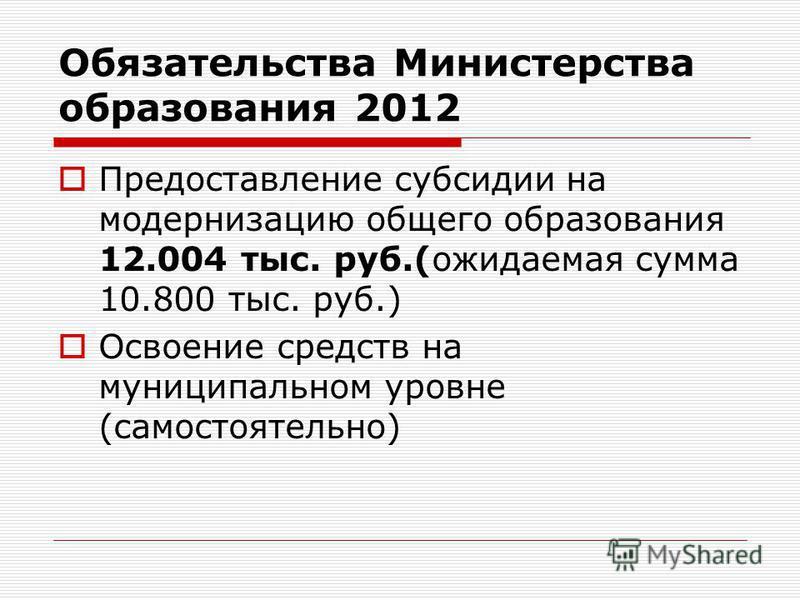 Обязательства Министерства образования 2012 Предоставление субсидии на модернизацию общего образования 12.004 тыс. руб.(ожидаемая сумма 10.800 тыс. руб.) Освоение средств на муниципальном уровне (самостоятельно)