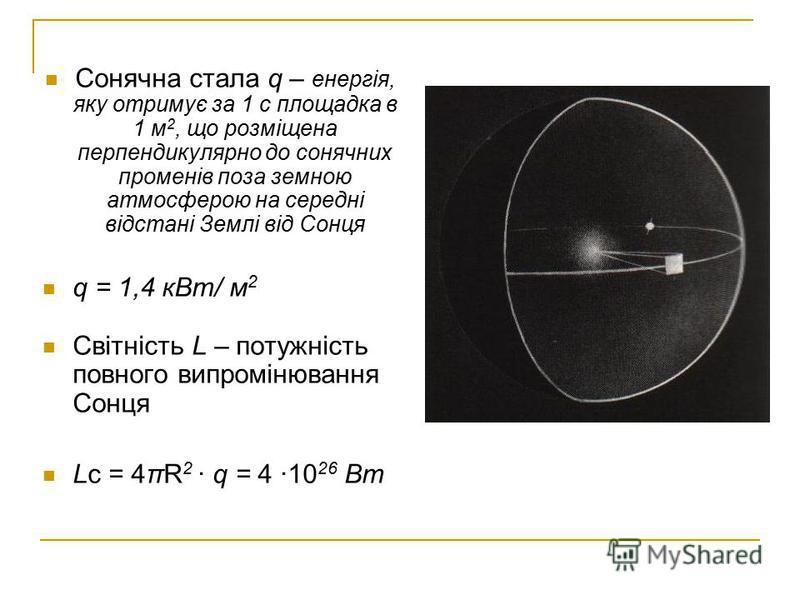 Сонячна стала q – енергія, яку отримує за 1 с площадка в 1 м 2, що розміщена перпендикулярно до сонячних променів поза земною атмосферою на середні відстані Землі від Сонця q = 1,4 кВт/ м 2 Світність L – потужність повного випромінювання Сонця Lс = 4