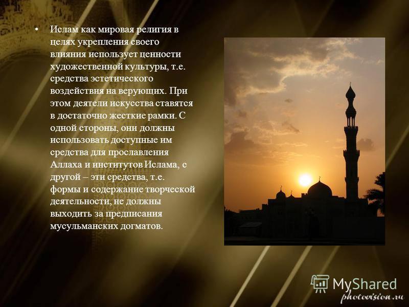 Ислам как мировая религия в целях укрепления своего влияния использует ценности художественной культуры, т.е. средства эстетического воздействия на верующих. При этом деятели искусства ставятся в достаточно жесткие рамки. С одной стороны, они должны