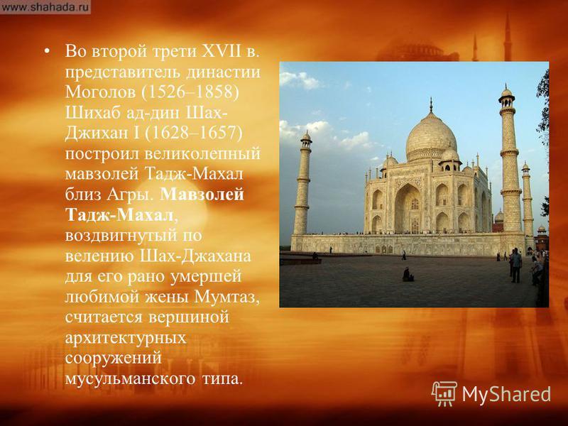 Во второй трети XVII в. представитель династии Моголов (1526–1858) Шихаб ад-дин Шах- Джихан I (1628–1657) построил великолепный мавзолей Тадж-Махал близ Агры. Мавзолей Тадж-Махал, воздвигнутый по велению Шах-Джахана для его рано умершей любимой жены