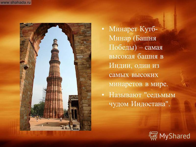 Минарет Кутб- Минар (Башня Победы) – самая высокая башня в Индии, один из самых высоких минаретов в мире. Называют седьмым чудом Индостана.