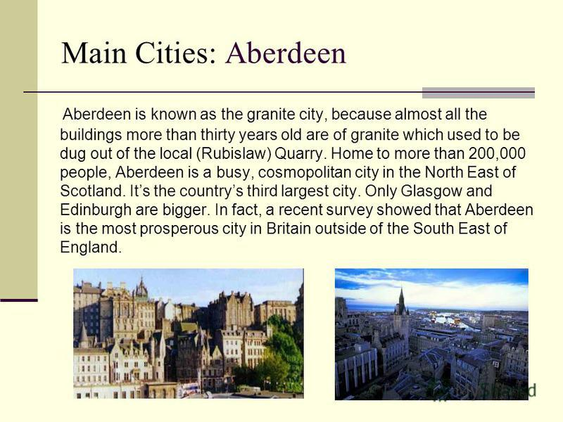Main Cities: Aberdeen Aberdeen is known as the granite city, because almost all the buildings more than thirty years old are of granite which used to be dug out of the local (Rubislaw) Quarry. Home to more than 200,000 people, Aberdeen is a busy, cos