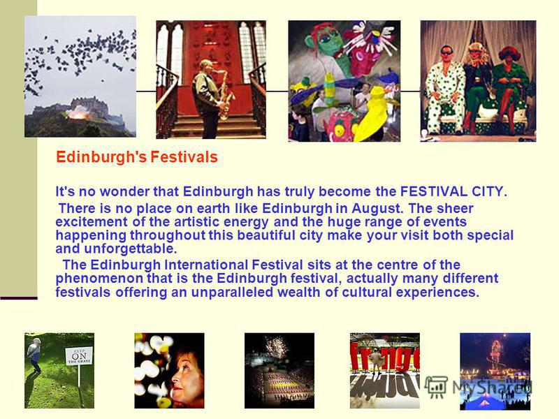 Edinburgh's Festivals It's no wonder that Edinburgh has truly become the FESTIVAL CITY. There is no place on earth like Edinburgh in August. The sheer excitement of the artistic energy and the huge range of events happening throughout this beautiful