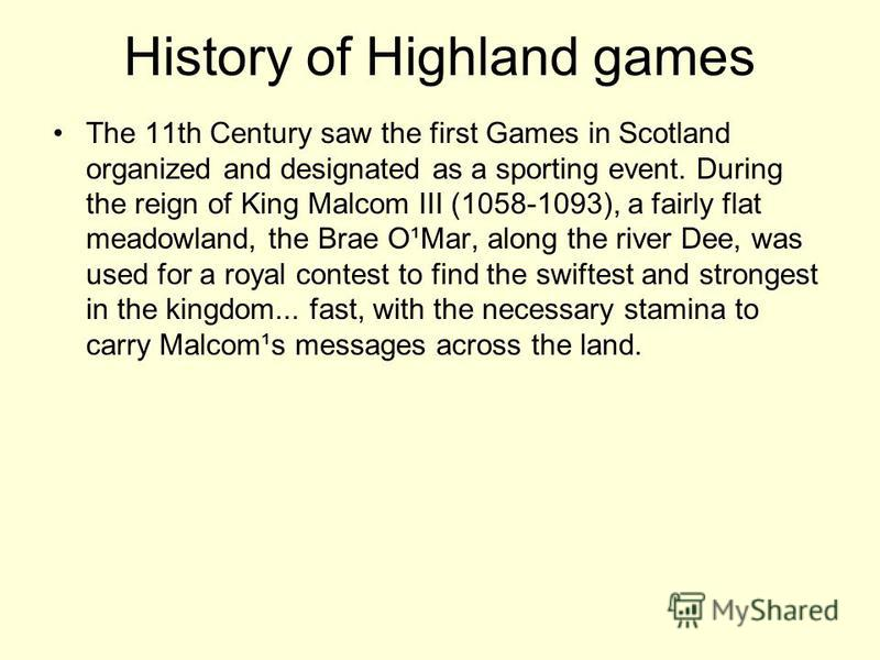 History of Highland games The 11th Century saw the first Games in Scotland organized and designated as a sporting event. During the reign of King Malcom III (1058-1093), a fairly flat meadowland, the Brae O¹Mar, along the river Dee, was used for a ro