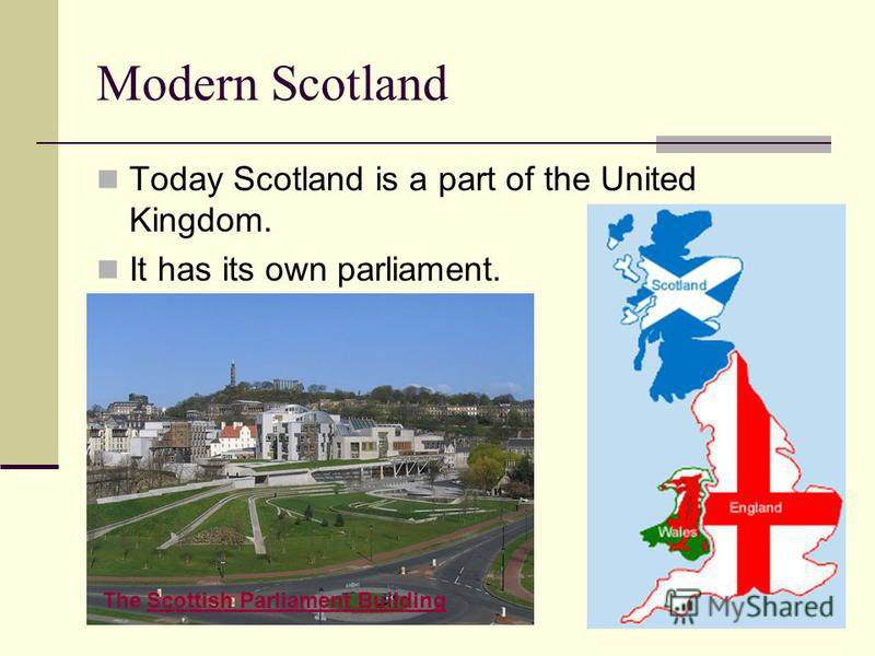 Modern Scotland Today Scotland is a part of the United Kingdom. It has its own parliament. The Scottish Parliament BuildingScottish Parliament Building