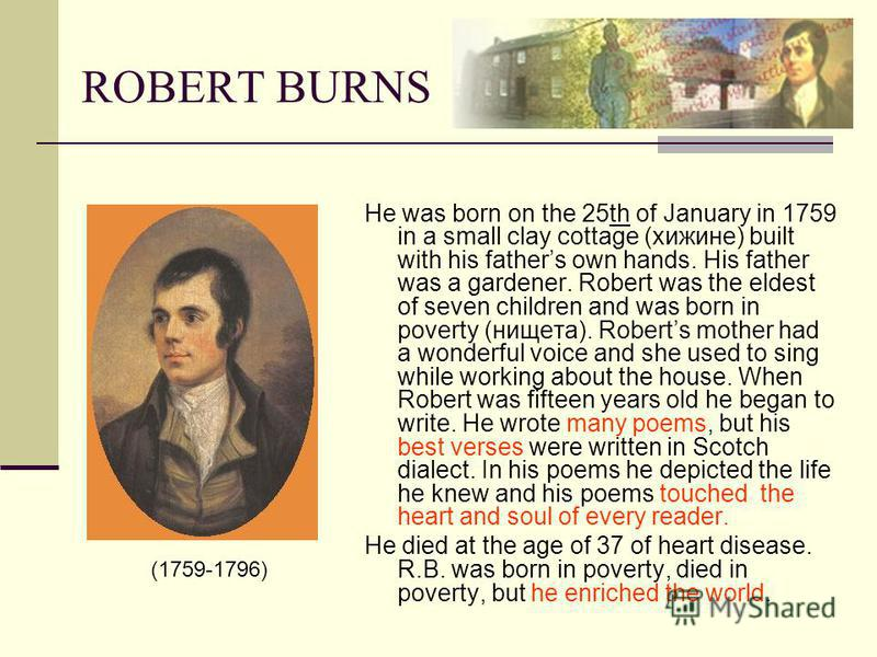 ROBERT BURNS He was born on the 25th of January in 1759 in a small clay cottage (хижине) built with his fathers own hands. His father was a gardener. Robert was the eldest of seven children and was born in poverty (нищета). Roberts mother had a wonde