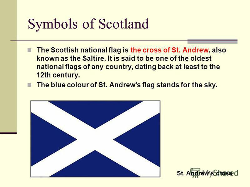 Symbols of Scotland The Scottish national flag is the cross of St. Andrew, also known as the Saltire. It is said to be one of the oldest national flags of any country, dating back at least to the 12th century. The blue colour of St. Andrew's flag sta
