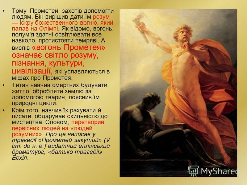 Тому Прометей захотів допомогти людям. Він вирішив дати їм розум іскру божественного вогню, який палав на Олімпі. Як відомо, вогонь, полум'я здатні освітлювати все навколо, протистояти темряві. А вислів «вогонь Прометея» означає світло розуму, пізнан