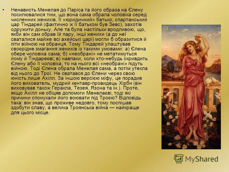 Ненависть Менелая до Паріса та його образа на Єлену посилювалися тим, що вона сама обрала чоловіка серед численних женихів. Її «юридичний» батько, спартанський цар Тіндарей (фактично ж її батьком був Зевс), захотів одружити доньку. Але та була настіл