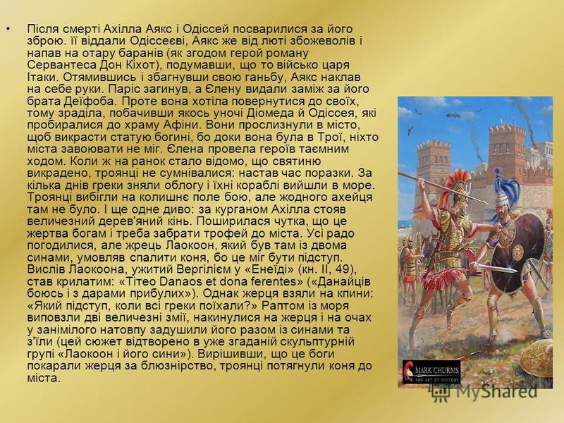 Після смерті Ахілла Аякс і Одіссей посварилися за його зброю. її віддали Одіссеєві, Аякс же від люті збожеволів і напав на отару баранів (як згодом герой роману Сервантеса Дон Кіхот), подумавши, що то військо царя Ітаки. Отямившись і збагнувши свою г