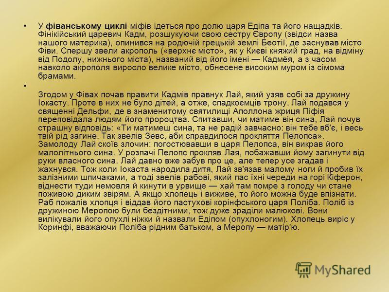У фіванському циклі міфів ідеться про долю царя Едіпа та його нащадків. Фінікійський царевич Кадм, розшукуючи свою сестру Європу (звідси назва нашого материка), опинився на родючій грецькій землі Беотії, де заснував місто Фіви. Спершу звели акрополь