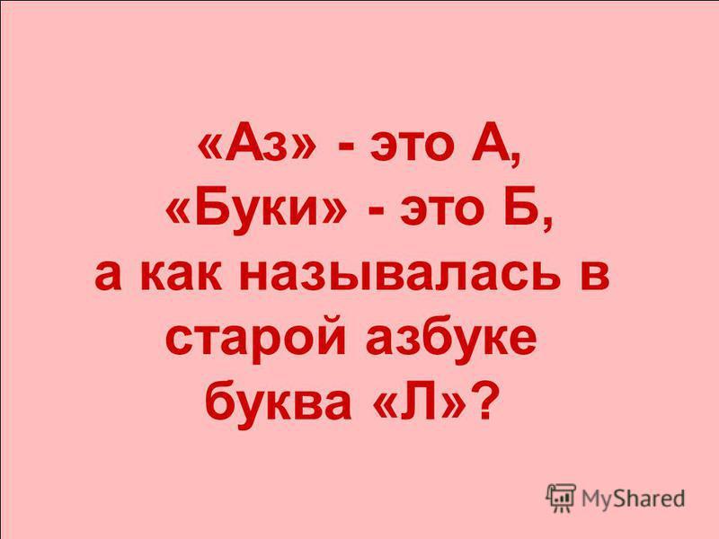 «Аз» - это А, «Буки» - это Б, а как называлась в старой азбуке буква «Л»?