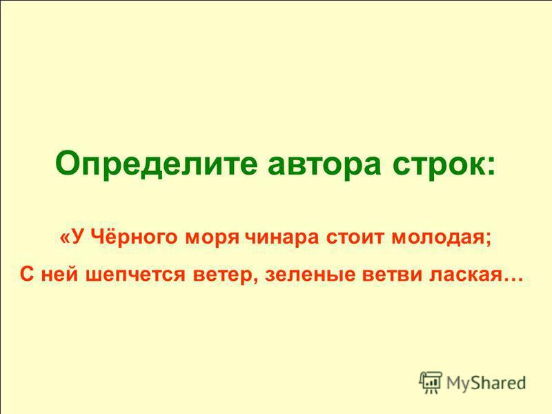 Определите автора строк: «У Чёрного моря чинара стоит молодая; С ней шепчется ветер, зеленые ветви лаская…