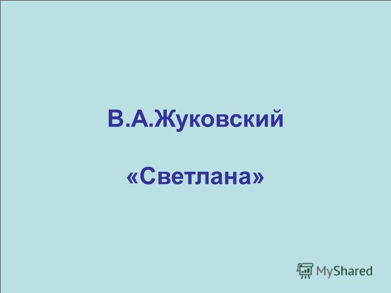 В.А.Жуковский «Светлана»